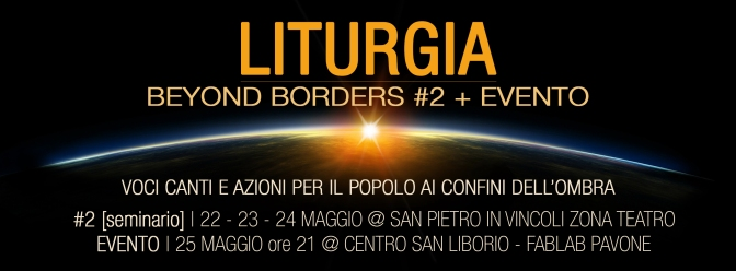 LITURGIA – BEYOND BORDERS #2 + EVENTO | 22-23-24-25 Maggio 2017