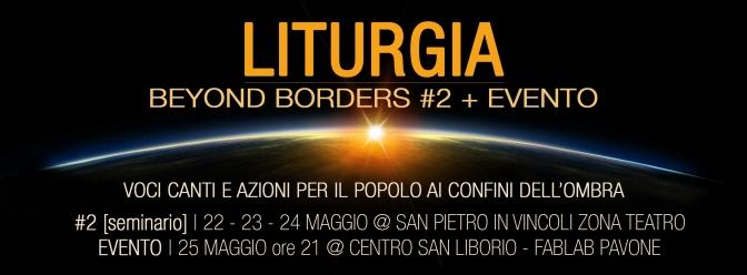 LITURGIA – BEYOND BORDERS #2 + EVENTO | 22-23-24-25 Maggio 2017